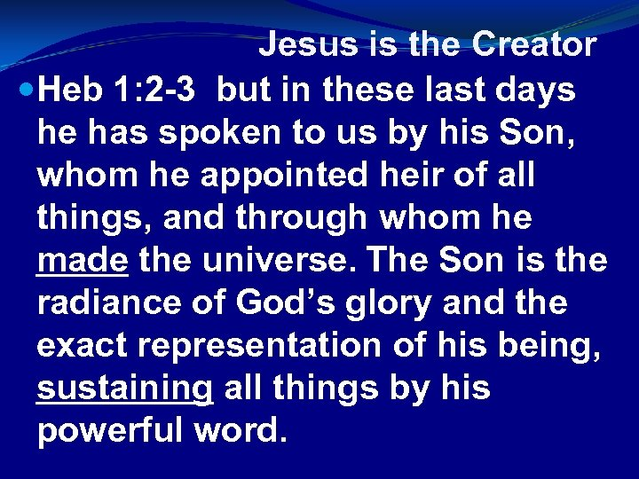 Jesus is the Creator Heb 1: 2 -3 but in these last days he