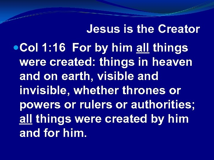 Jesus is the Creator Col 1: 16 For by him all things were created: