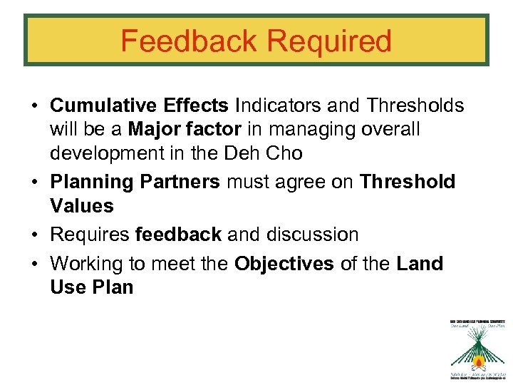 Feedback Required • Cumulative Effects Indicators and Thresholds will be a Major factor in
