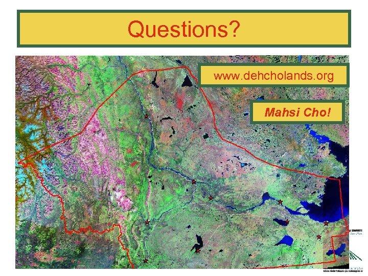 Questions? www. dehcholands. org Mahsi Cho!