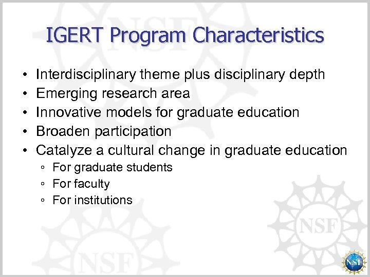 IGERT Program Characteristics • • • Interdisciplinary theme plus disciplinary depth Emerging research area