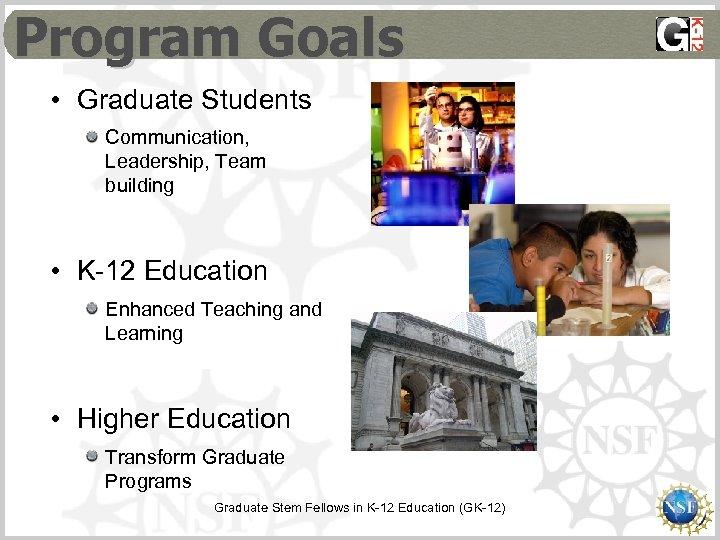 Program Goals • Graduate Students Communication, Leadership, Team building • K-12 Education Enhanced Teaching