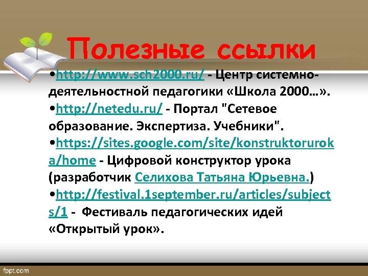 Полезные ссылки • http: //www. sch 2000. ru/ - Центр системнодеятельностной педагогики «Школа 2000…»