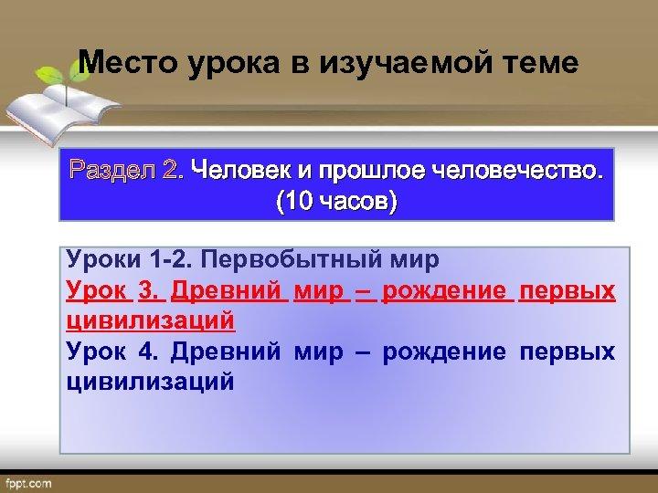 Место урока в изучаемой теме Раздел 2. Человек и прошлое человечество. (10 часов) Уроки