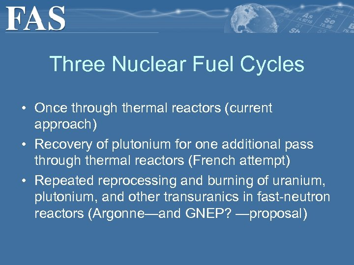 Three Nuclear Fuel Cycles • Once through thermal reactors (current approach) • Recovery of
