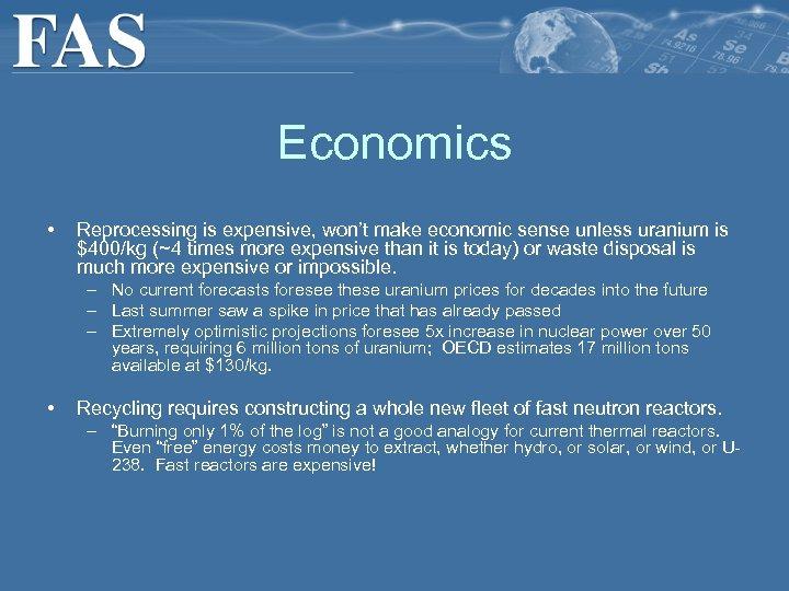 Economics • Reprocessing is expensive, won't make economic sense unless uranium is $400/kg (~4