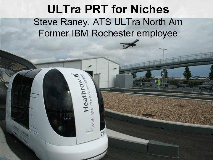 ULTra PRT for Niches Steve Raney, ATS ULTra North Am Former IBM Rochester employee