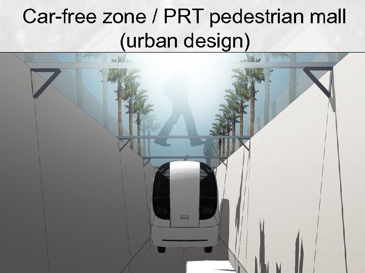 Car-free zone / PRT pedestrian mall (urban design)