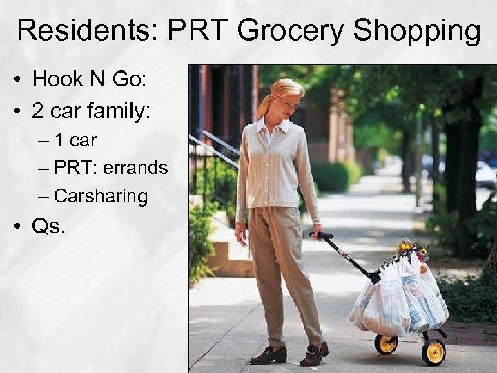 Residents: PRT Grocery Shopping • Hook N Go: • 2 car family: – 1