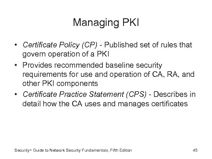 Managing PKI • Certificate Policy (CP) - Published set of rules that govern operation