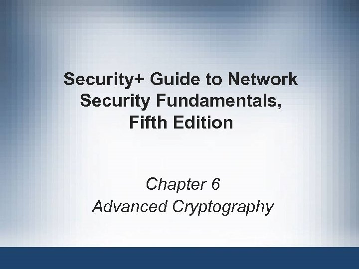 Security+ Guide to Network Security Fundamentals, Fifth Edition Chapter 6 Advanced Cryptography