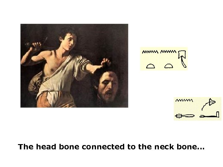 The head bone connected to the neck bone…