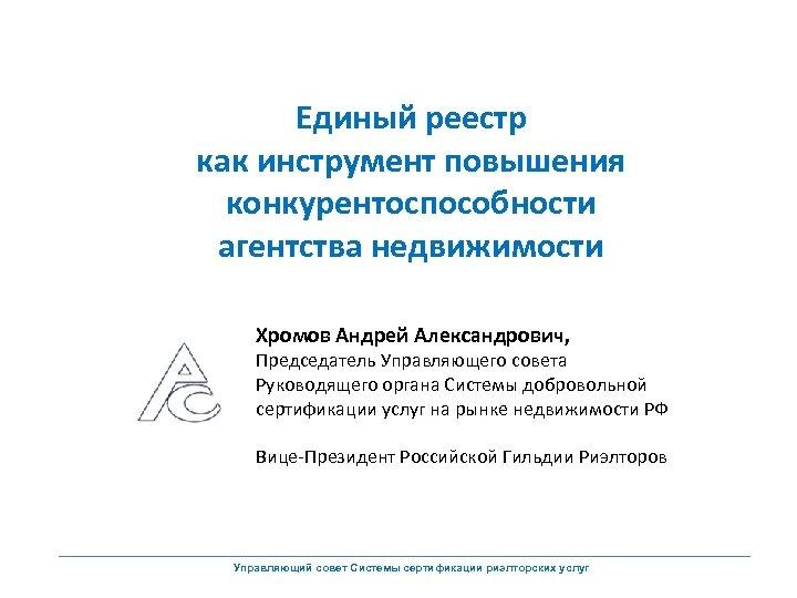 Единый реестр как инструмент повышения конкурентоспособности агентства недвижимости Хромов Андрей Александрович, Председатель Управляющего совета