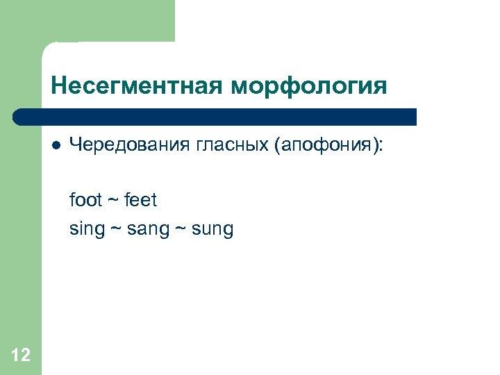 Несегментная морфология l Чередования гласных (апофония): foot ~ feet sing ~ sang ~ sung