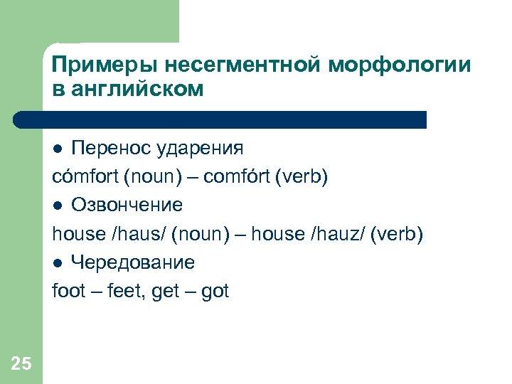Примеры несегментной морфологии в английском Перенос ударения cómfort (noun) – comfórt (verb) l Озвончение