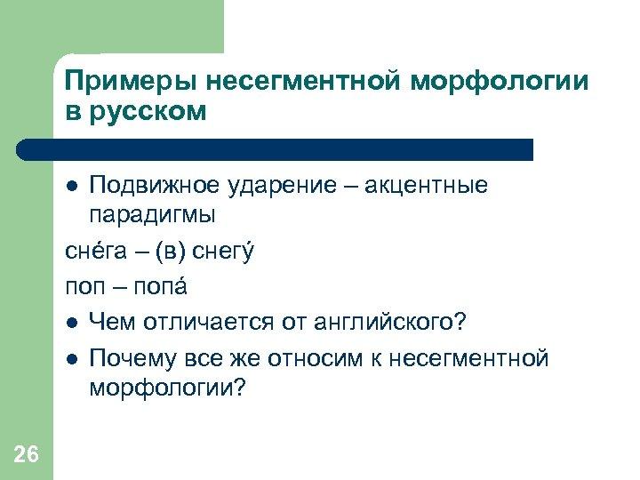Примеры несегментной морфологии в русском Подвижное ударение – акцентные парадигмы снéга – (в) снегý
