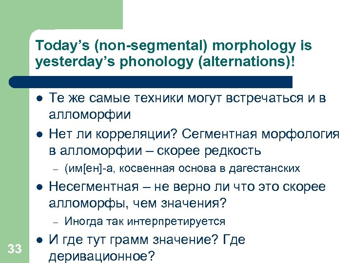 Today's (non-segmental) morphology is yesterday's phonology (alternations)! l l Те же самые техники могут