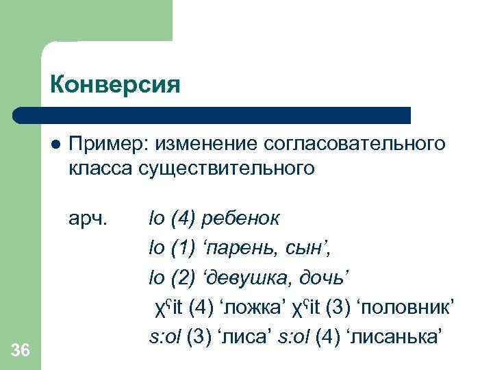 Конверсия l Пример: изменение согласовательного класса существительного арч. 36 lo (4) ребенок lo (1)