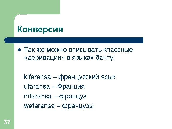 Конверсия l Так же можно описывать классные «деривации» в языках банту: kifaransa – французский