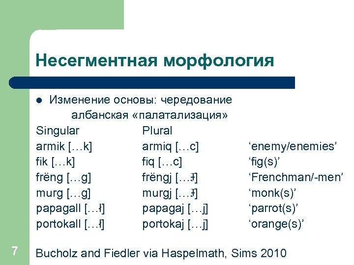 Несегментная морфология Изменение основы: чередование албанская «палатализация» Singular Plural armik […k] armiq […c] fik