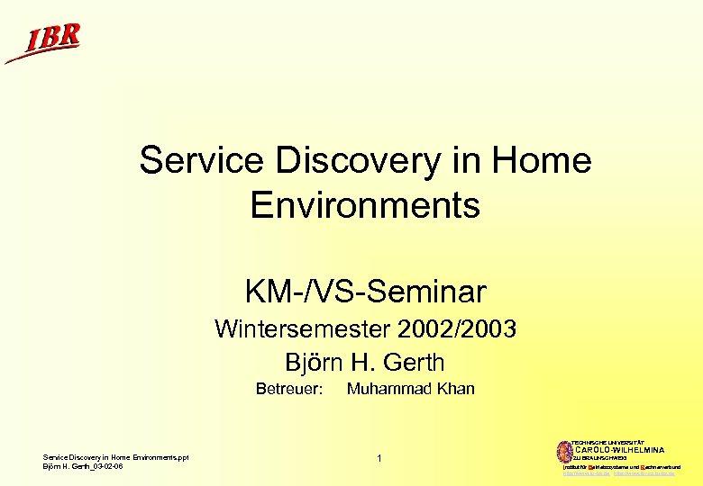 Service Discovery in Home Environments KM-/VS-Seminar Wintersemester 2002/2003 Björn H. Gerth Betreuer: Muhammad Khan