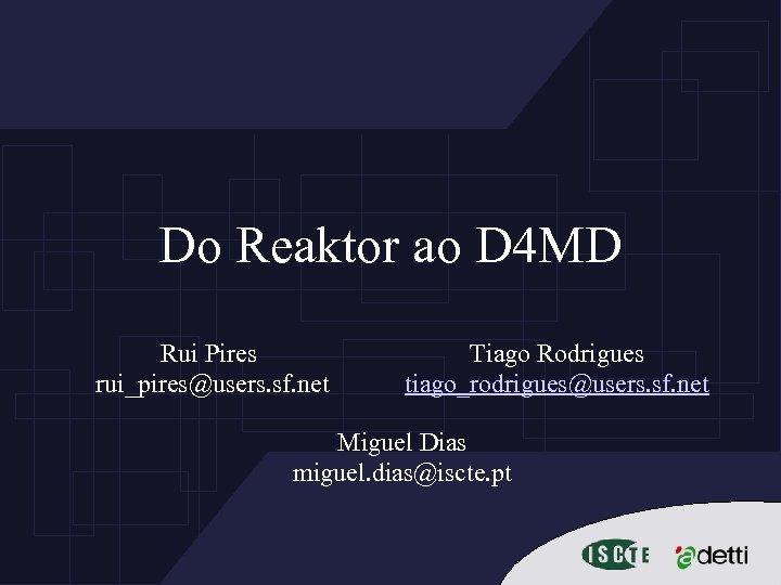 Do Reaktor ao D 4 MD Rui Pires rui_pires@users. sf. net Tiago Rodrigues tiago_rodrigues@users.