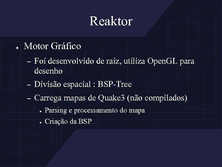 Reaktor ● Motor Gráfico – Foi desenvolvido de raiz, utiliza Open. GL para desenho