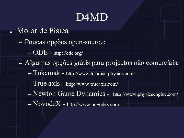 D 4 MD ● Motor de Física – – Poucas opções open-source: – ODE