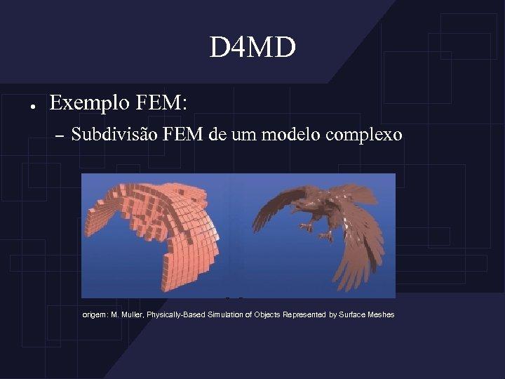D 4 MD ● Exemplo FEM: – Subdivisão FEM de um modelo complexo origem: