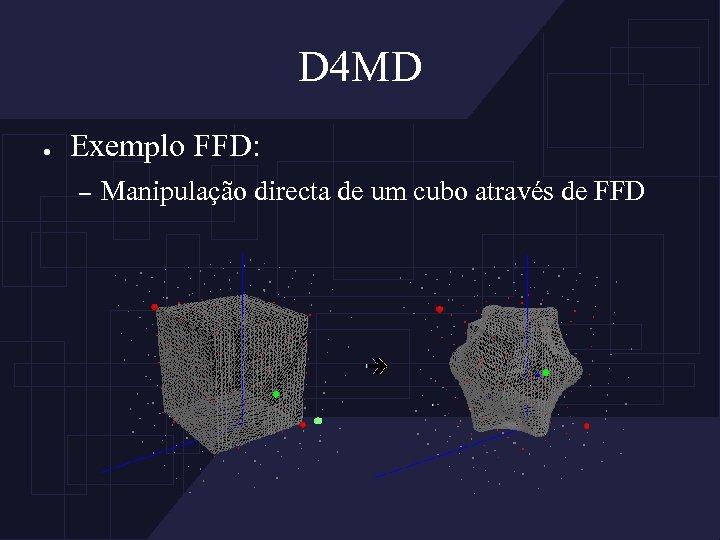 D 4 MD ● Exemplo FFD: – Manipulação directa de um cubo através de