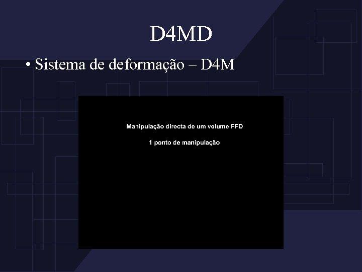 D 4 MD • Sistema de deformação – D 4 M