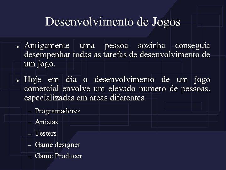 Desenvolvimento de Jogos ● ● Antigamente uma pessoa sozinha conseguia desempenhar todas as tarefas