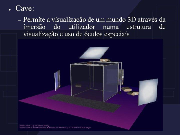 ● Cave: – Permite a visualização de um mundo 3 D através da imersão