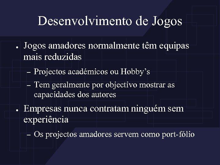 Desenvolvimento de Jogos ● Jogos amadores normalmente têm equipas mais reduzidas – – ●