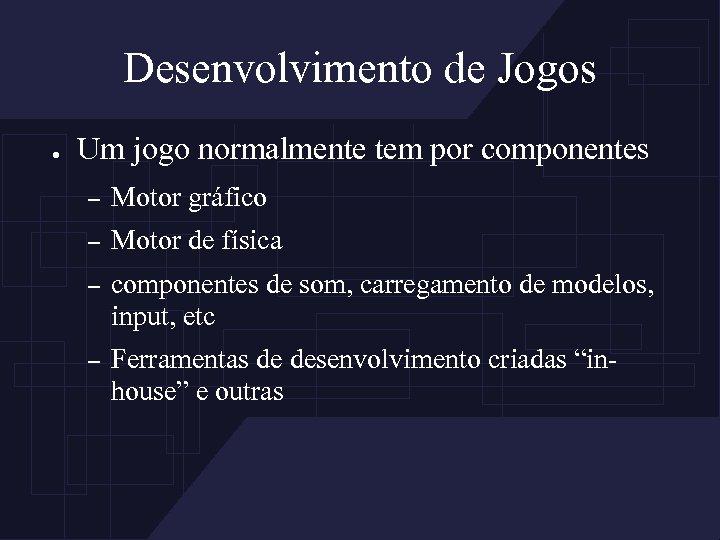 Desenvolvimento de Jogos ● Um jogo normalmente tem por componentes – Motor gráfico –