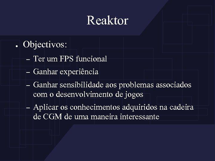 Reaktor ● Objectivos: – Ter um FPS funcional – Ganhar experiência – Ganhar sensibilidade
