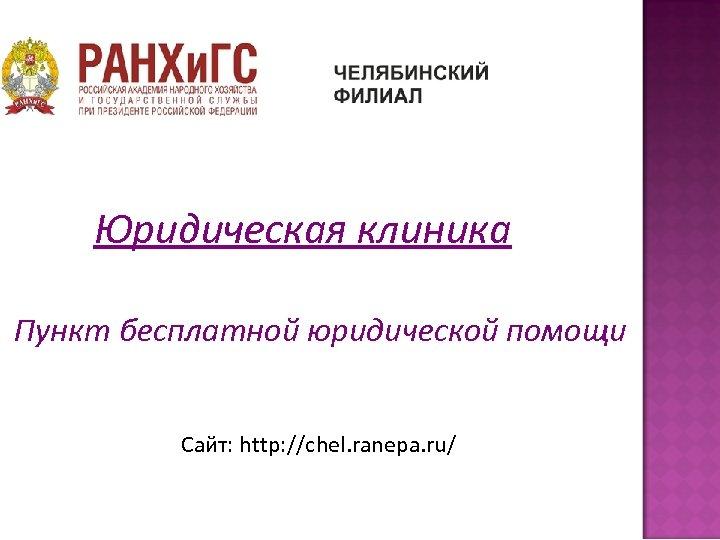 Юридическая клиника Пункт бесплатной юридической помощи Сайт: http: //chel. ranepa. ru/