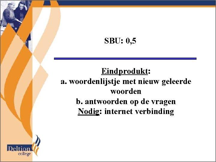 SBU: 0, 5 Eindprodukt: a. woordenlijstje met nieuw geleerde woorden b. antwoorden op de