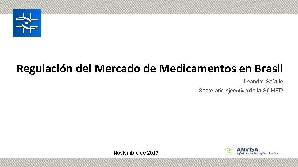 Regulación del Mercado de Medicamentos en Brasil Leandro Safatle Secretario ejecutivo de la SCMED