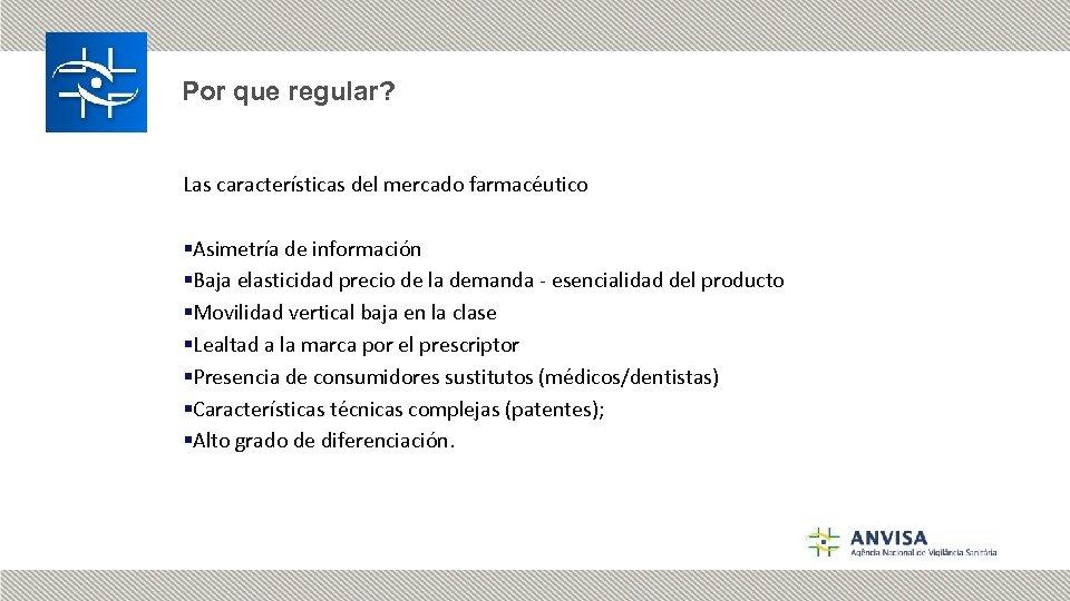 Por que regular? Las características del mercado farmacéutico §Asimetría de información §Baja elasticidad precio