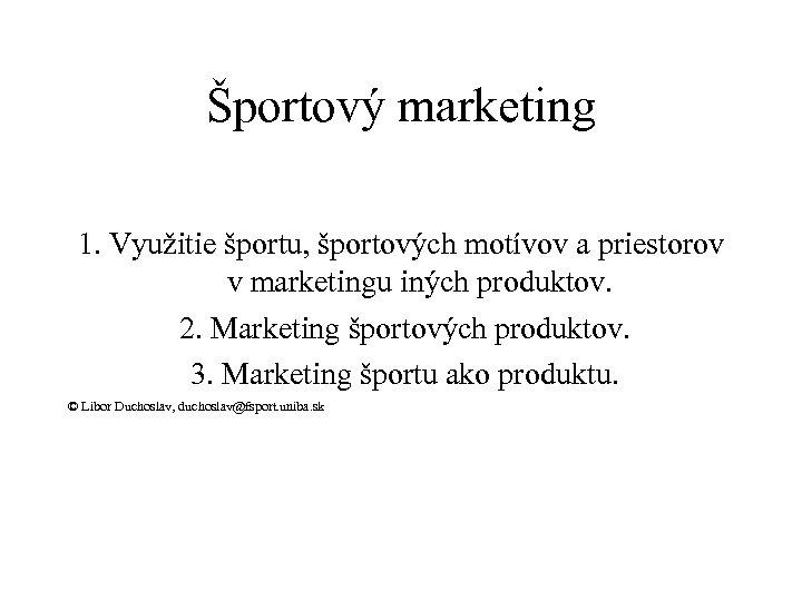 Športový marketing 1. Využitie športu, športových motívov a priestorov v marketingu iných produktov. 2.