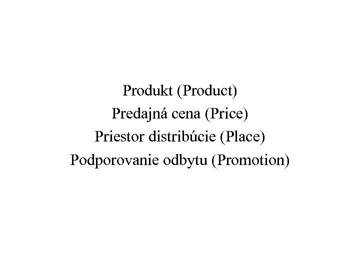Produkt (Product) Predajná cena (Price) Priestor distribúcie (Place) Podporovanie odbytu (Promotion)