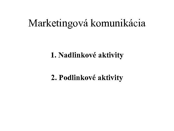 Marketingová komunikácia 1. Nadlinkové aktivity 2. Podlinkové aktivity