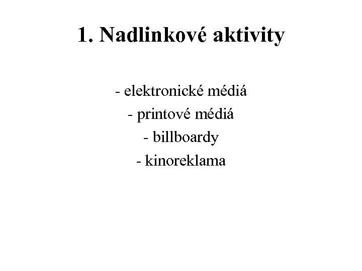 1. Nadlinkové aktivity - elektronické médiá - printové médiá - billboardy - kinoreklama