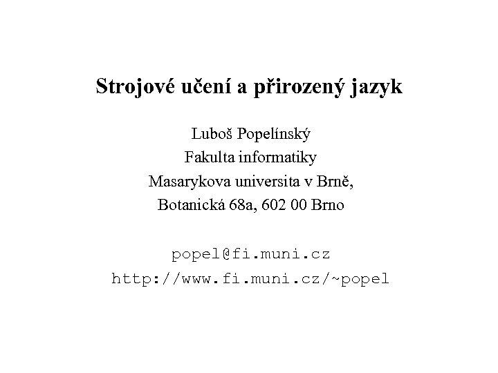 Strojové učení a přirozený jazyk Luboš Popelínský Fakulta informatiky Masarykova universita v Brně, Botanická