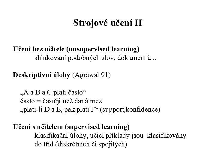 Strojové učení II Učení bez učitele (unsupervised learning) shlukování podobných slov, dokumentů… Deskriptivní úlohy