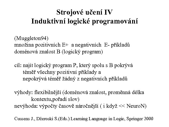 Strojové učení IV Induktivní logické programování (Muggleton 94) množina pozitivních E+ a negativních E