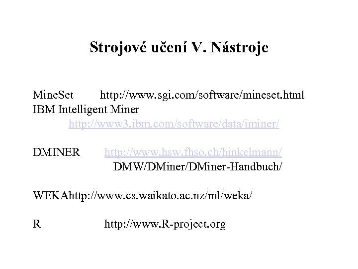 Strojové učení V. Nástroje Mine. Set http: //www. sgi. com/software/mineset. html IBM Intelligent Miner