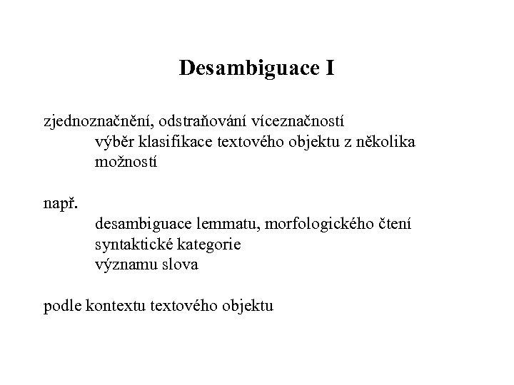 Desambiguace I zjednoznačnění, odstraňování víceznačností výběr klasifikace textového objektu z několika možností např. desambiguace