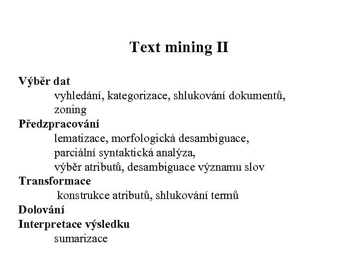 Text mining II Výběr dat vyhledání, kategorizace, shlukování dokumentů, zoning Předzpracování lematizace, morfologická desambiguace,